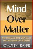 Mind over Matter : Why Intellectual Capital Is the Chief Source of Wealth, Baker, Ronald J., 0470053615