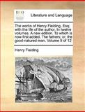 The Works of Henry Fielding, Esq; with the Life of the Author in Twelve Volumes a New Edition to Which Is Now First Added, the Fathers; or, the Goo, Henry Fielding, 1140803611