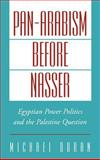 Pan-Arabism Before Nasser : Egyptian Power Politics and the Palestine Question, Doran, Michael, 0195123611