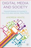 Digital Media and Society : Transforming Economics, Politics and Social Practices, White, Andrew, 1137393610