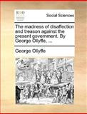 The Madness of Disaffection and Treason Against the Present Government by George Ollyffe, George Ollyffe, 1170023614