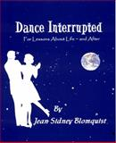 Dance Interrupted : For Lessons about Life ~ and After, Blomquist, Jean Sidney, 0692003614