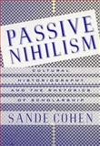 Passive Nihilism : Cultural Historiography and the Rhetorics of Scholarship, Cohen, Sande, 031221362X