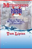 Metalworking Sink or Swim : Tips and Tricks for Machinists, Welders, and Fabricators, Lipton, Tom, 0831133627