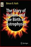 The Story of Helium and the Birth of Astrophysics, Nath, Biman B., 1461453623