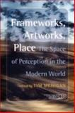 Frameworks, Artworks, Place : The Space of Perception in the Modern World, Mehigan, Timothy J., 9042023627
