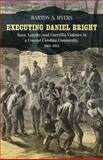 Executing Daniel Bright : Race, Loyalty, and Guerrilla Violence in a Coastal Carolina Community, 1861-1865, Myers, Barton A., 0807143626