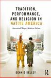 Tradition, Performance, and Religion in Native America : Ancestral Ways, Modern Selves, Kelley, Dennis, 0415823633