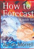How to Forecast : A Guide for Business, Morrell, James, 0566083639