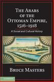 The Arabs of the Ottoman Empire, 1516-1918 : A Social and Cultural History, Masters, Bruce, 1107033632