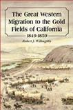 The Great Western Migration to the Gold Fields of California : 1849-1850, Willoughby, Robert J., 0786413638