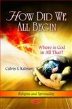 How Did We All Begin : Where Is God in All That?, Kalman, Calvin S., 1616683643