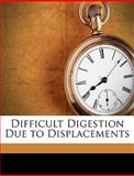Difficult Digestion Due to Displacements, Arthur Symons Eccles, 1149213647
