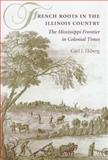 French Roots in the Illinois Country : The Mississippi Frontier in Colonial Times, Ekberg, Carl J., 0252023641
