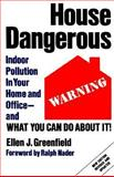 House Dangerous : Indoor Pollution in Your Home and Office - and What You Can Do about It!, Greenfield, Ellen J., 0940793644