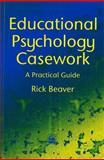 Educational Psychology Casework : A Practical Guide, Beaver, Rick, 1853023647