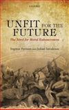 Unfit for the Future : The Need for Moral Enhancement, Persson, Ingmar and Savulescu, Julian, 019965364X