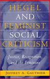 Hegel and Feminist Social Criticism : Justice, Recognition, and the Feminine, Gauthier, Jeffrey A., 0791433641