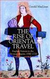 The Rise of Oriental Travel : English Visitors to the Ottoman Empire, 1580-1720, MacLean, Gerald M. and MacLean, Gerald, 033397364X