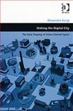 Making the Digital City : The Early Shaping of Urban Internet Space, Aurigi, Alessandro, 0754643646