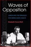 Waves of Opposition : Labor and the Struggle for Democratic Radio, Fones-Wolf, Elizabeth, 0252073649