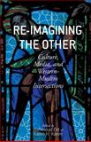 Re-Imagining the Other : Culture, Media, and Western-Muslim Intersections, , 1137403659