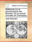 Réflexions Sur le Gouvernement des Femmes Par le Colonel Chevalier de Champigny, Jean Bochart, 1170383653