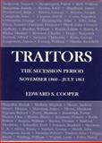 Traitors : The Secession Period November 1860- July 1861, Cooper, Edward S., 1611473659