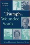 The Triumph of Wounded Souls : Seven Holocaust Survivors' Lives, Lerner, Bernice, 026803365X