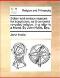 Sober and Serious Reasons for Scepticism, As It Concerns Revealed Religion in a Letter to a Friend by John Hollis, Esq, John Hollis, 1170123651