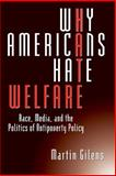 Why Americans Hate Welfare : Race, Media, and the Politics of Antipoverty Policy, Gilens, Martin, 0226293653