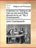 A Sermon on Doing to All Men As We Would They Should Do to Us by J Charlesworth, J. Charlesworth, 1170103650