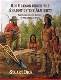 Old Oregon under the Shadow of the Almighty : The Unadulterated History of the American West, Dick, Stuart, 0615273653