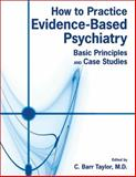 How to Practice Evidence-Based Psychiatry : Basic Principles and Case Studies, C. Barr Taylor, 1585623652