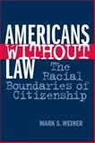 Americans Without Law : The Racial Boundaries of Citizenship, Weiner, Mark S., 0814793657