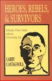 Heroes, Rebels and Survivors : Mostly True Tales about Growing Up, Castagnola, Larry, 0893903655