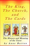 The King, the Church, and the Cards : The History and Meaning of the Tarot, Burton, Anne, 0974633658