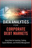 Data Analytics for Corporate Debt Markets : Using Data for Investing, Trading, Capital Markets, and Portfolio Management, Kricheff, Robert S., 0133553655