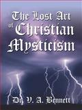 The Lost Art of Christian Mysticism : Revealed, Bennett, V. A., 0741413655