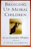 Bringing up Moral Children in an Immoral World, Scoresby, A. Lynn, 1573453668