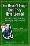 You Haven't Taught until They Have Learned : John Wooden's Teaching Principles and Practices, Nater, Swen and Gallimore, Ronald, 1885693664