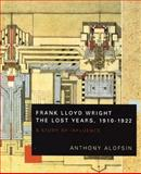 Frank Lloyd Wright : The Lost Years, 1910-1922 - A Study of Influence, Alofsin, Anthony, 0226013669