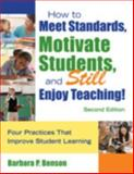 How to Meet Standards, Motivate Students, and Still Enjoy Teaching! : Four Practices That Improve Student Learning, Benson, Barbara P. and Benson, Barbara, 1412963664