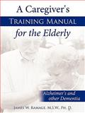 A Caregiver's Training Manual for the Elderly, M. S. W. James W. Ramage, 143892366X