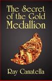 The Secret of the Gold Medallion, Ray Canatella, 1462683665