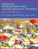 Methods for Teaching Students with Autism Spectrum Disorders : Evidence-Based Practices, Wheeler, John J. and Mayton, Michael R., 0133833666