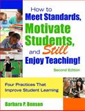 How to Meet Standards, Motivate Students, and Still Enjoy Teaching! : Four Practices That Improve Student Learning, Benson, Barbara P., 1412963672