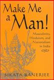 Make Me a Man! : Masculinity, Hinduism, and Nationalism in India, Banerjee, Sikata, 0791463672