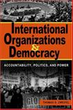 International Organizations and Democracy : Accountability, Politics, and Power, Thomas D. Zweifel, 1588263673