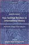 Four Seminal Thinkers in International Theory : Machiavelli, Grotius, Kant, and Mazzini, Wight, Martin, 0199273677